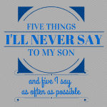 Five Things I'll Never Say to My Son (and Five I Say As Often as Possible)