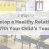 3 ways to develop a healthy relationship with your child's teacher