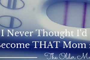 I Never Thought I'd Become THAT Mom - The Older Mom