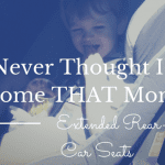 I Never Thought I'd Become THAT Mom :: Extended Rear-Facing Car Seats