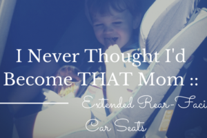 I Never Thought I'd Become THAT Mom - extended rear-facing car seat