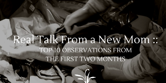 Real Talk From a New Mom - Top 10 Observations From the First Two Months