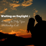 Waiting on Daylight :: 4 Ways to Help Your Relationship Last