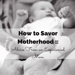 How to Savor Motherhood :: Advice From an Experienced Mom