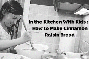 in the kitchen with kids how to make cinnamon raisin bread