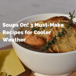 Soups On! 3 Must-Make Recipes for Cooler Weather