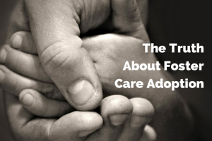 the truth about foster care and adoption