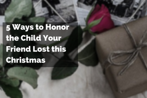 5 ways to honor the child your friend loss this christmas