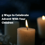 5 Ways to Celebrate Advent With Your Children