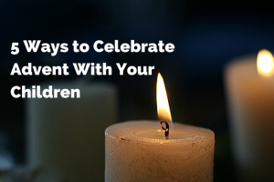 five ways to celebrate advent with your children