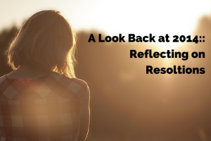 a look back at 2014 a refection on resolutions