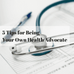 5 Tips for Being Your Own Health Advocate