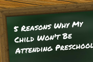 5 reasons why my child won't be attending preschool