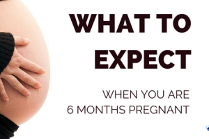 WHAT TO EXPECT WHEN YOU'RE 6 MONTHS PREGNANT