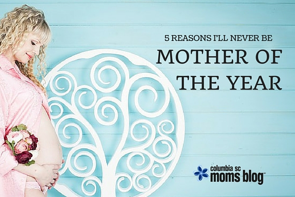 5 reasons i'll never be mother of the year columbia sc moms blog