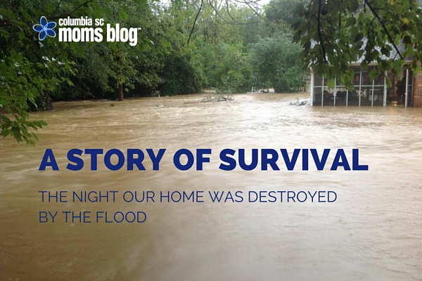 A STORY OF SURVIVAL - THE NIGHT OUR HOME WAS DESTROYED BY THE SC FLOOD - COLUMBIA SC MOMS BLOG