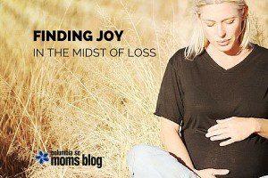 FINDING JOY IN THE MIDST OF LOSS - COLUMBIA MOMS BLOG
