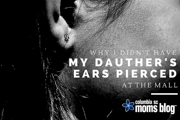 why I did not have my child's ears pierced at the mall - columbia sc moms blog