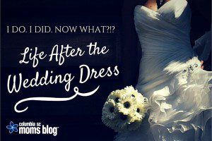 I do. I did. Life After the Wedding Dress. Columbia SC Moms Blog