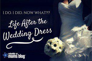 I do. I did. Life After the Wedding Dress. Columbia SC Moms Blog