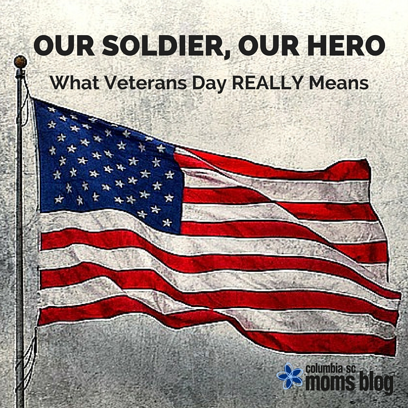 OUR SOLIDER, OUR HERO - WHAT VETERANS DAY REALLY MEANS - COLUMBIA SC MOMS BLOG