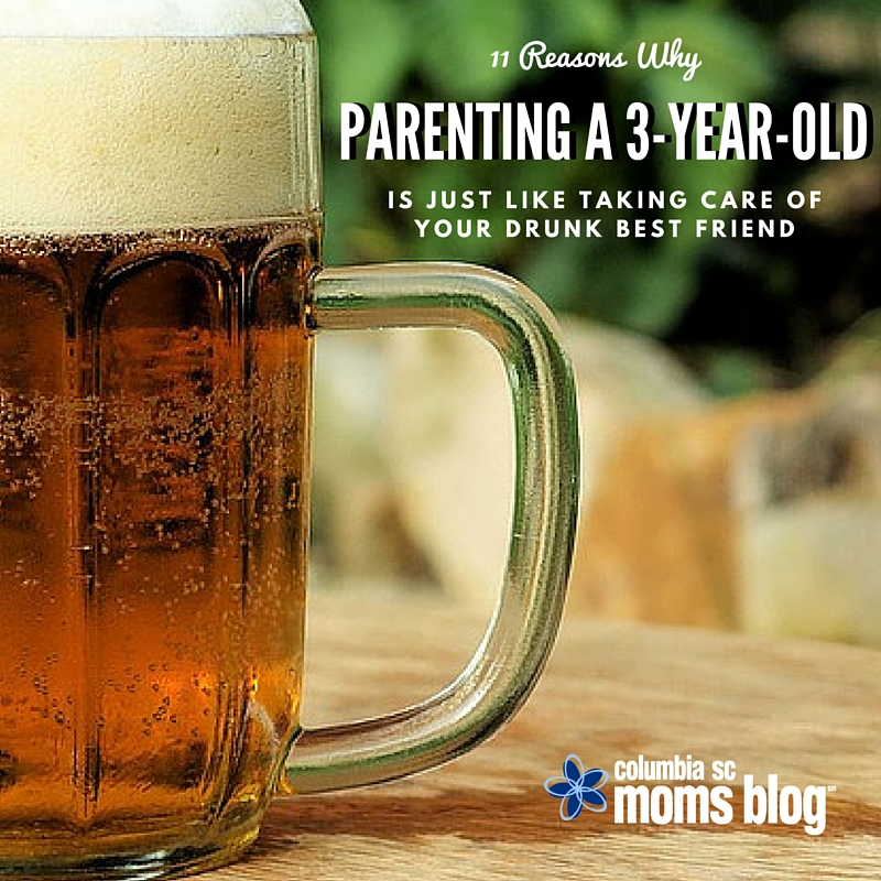 11 Reasons Why Parenting a 3-Year-Old is just like Taking Care of Your Drunk Best Friend - Columbia SC Moms Blog