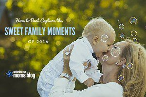 How to Capture the Sweet Family Moments in 2016 - Columbia SC Moms Blog