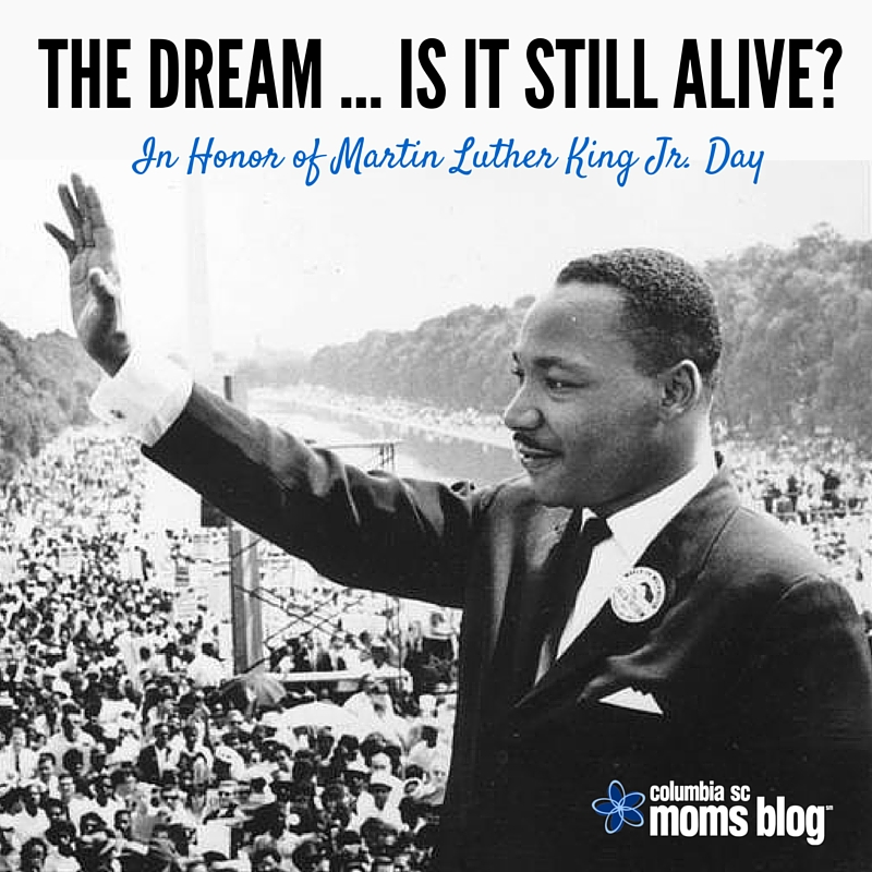 Is the Dream Still Alive - In Honor of Martin Luther King Jr. Day - Columbia SC Moms Blog