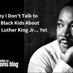 Why I Don't Talk to My Black Kids About Martin Luther King Jr… Yet