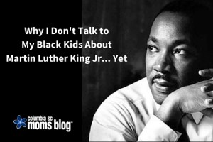 Why I Don't Talk to My Black Children About Martin Luther King Jr - Columbia SC Moms Blog
