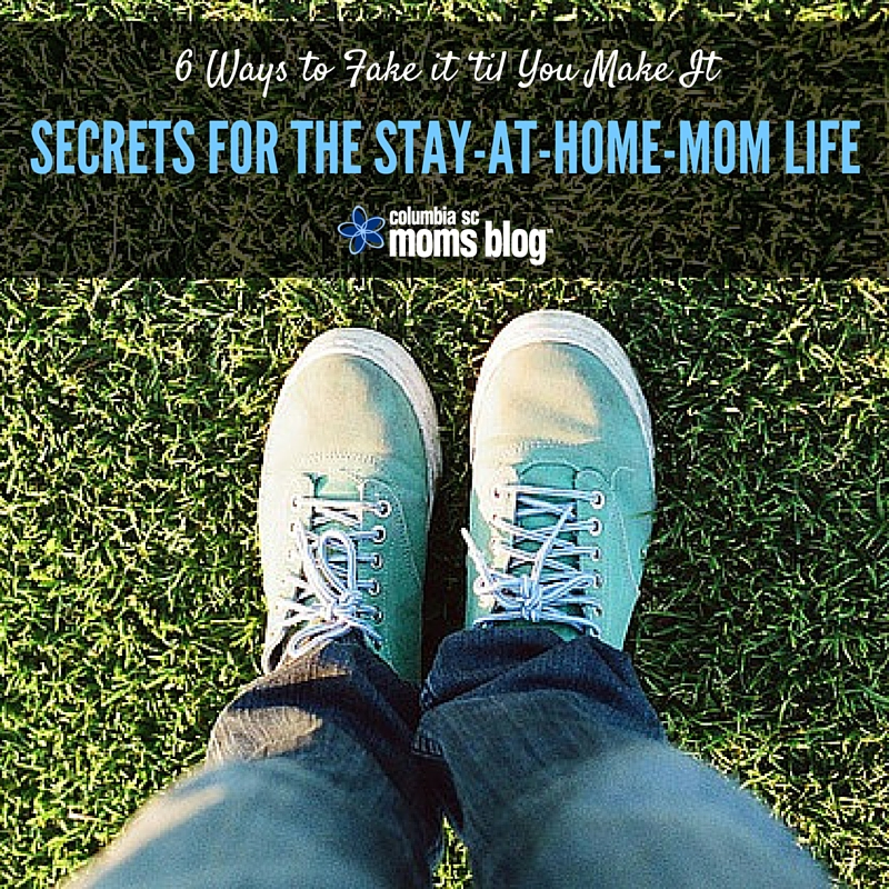 6 Ways to Fake it 'til You Make It - Secrets for the Stay At Home Mom Life - Columbia SC Moms Blog