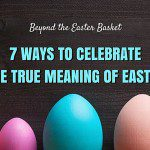 Beyond the Easter Basket :: 7 Ways to Celebrate the True Meaning of Easter