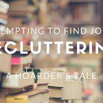 Attempting to Find Joy in Decluttering :: A Hoarder's Tale