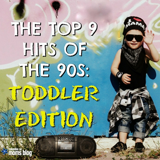 The Top 9 Hits of the 90s - Toddler Edition - Columbia SC Moms Blog