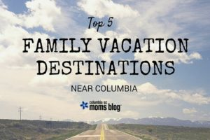 Top 5 Family Vacation Destinations Near Columbia - Columbia SC Moms Blog