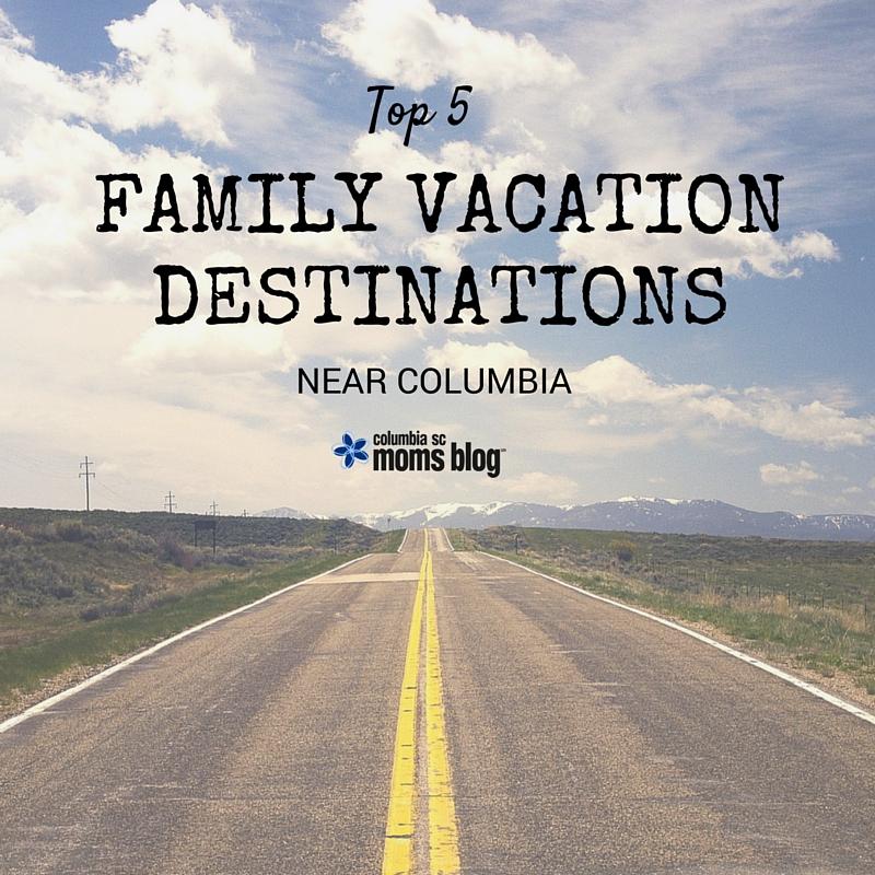 Top 5 Family Vacation Destinations Near Columbia - Columbia SC Moms Blog