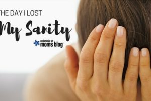 The Day I Lost My Sanity - Columbia SC Moms Blog