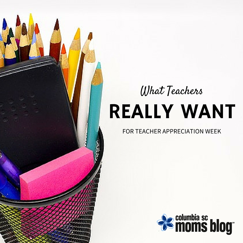 What Teachers Really Want For Teacher Appreciation Week - Columbia SC Moms Blog