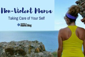 Non-Violent Mama - Taking Care of Your Self - Columbia SC Moms Blog