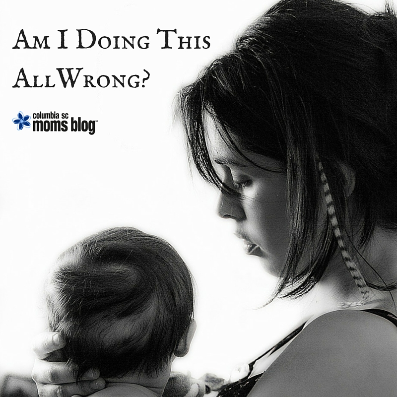 Am I Doing This All Wrong - Columbia SC Moms Blog