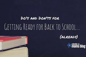 Do's and Don'ts of Getting Ready for Back to School... Already - Columbia SC Moms Blog