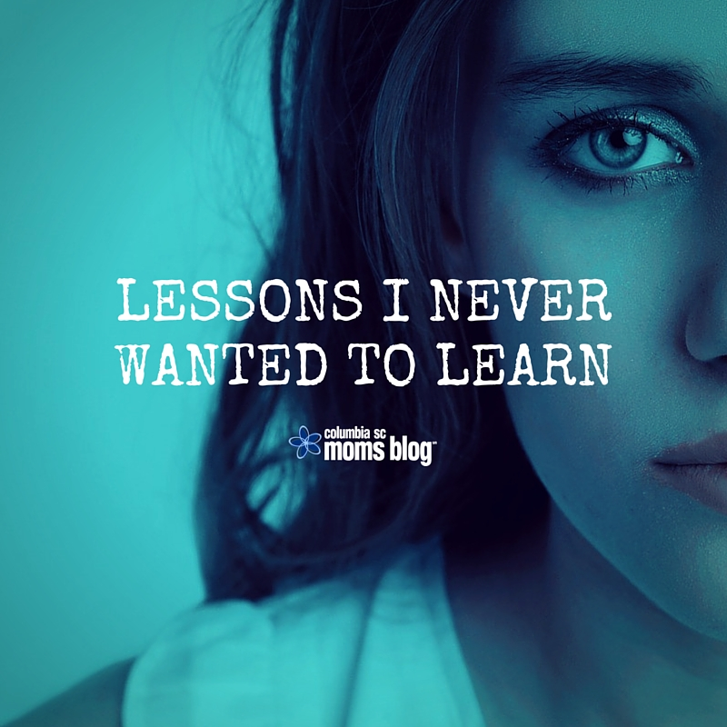 Lessons I Never Wanted To Learn - Columbia SC Moms Blog