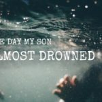 The Day My Son Almost Drowned