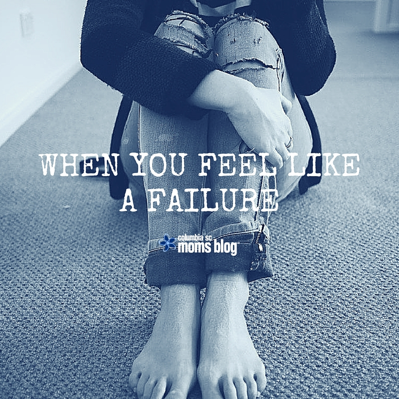 When You Feel Like a Failure - Columbia SC Moms Blog