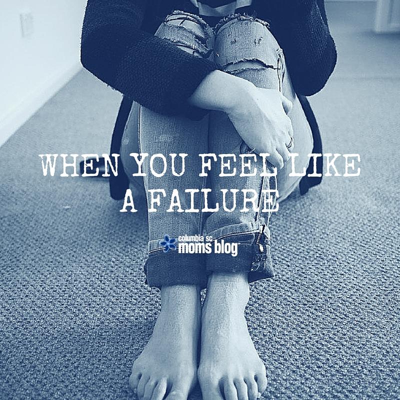 When You Feel Like a Failure - Columbia SC Moms Blog