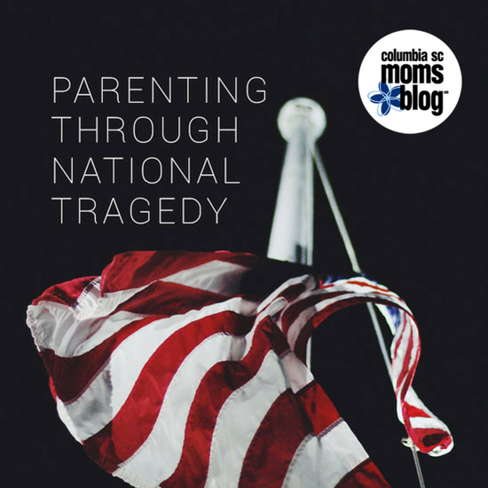 Parenting Through National Tragedy - Columbia SC Moms Blog