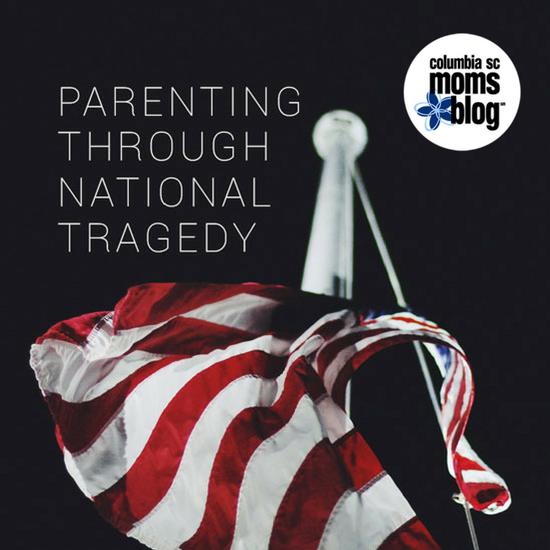 Parenting Through National Tragedy - Columbia SC Moms Blog
