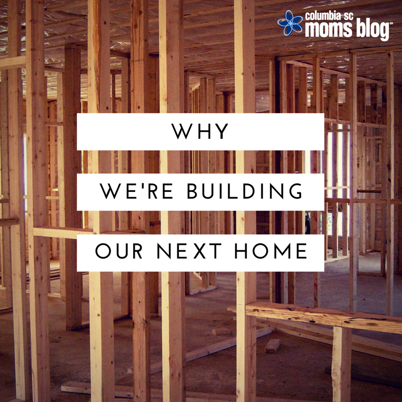 Why We're Building Our Next Home - Columbia SC Moms Blog