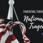 Parenting Through National Tragedy