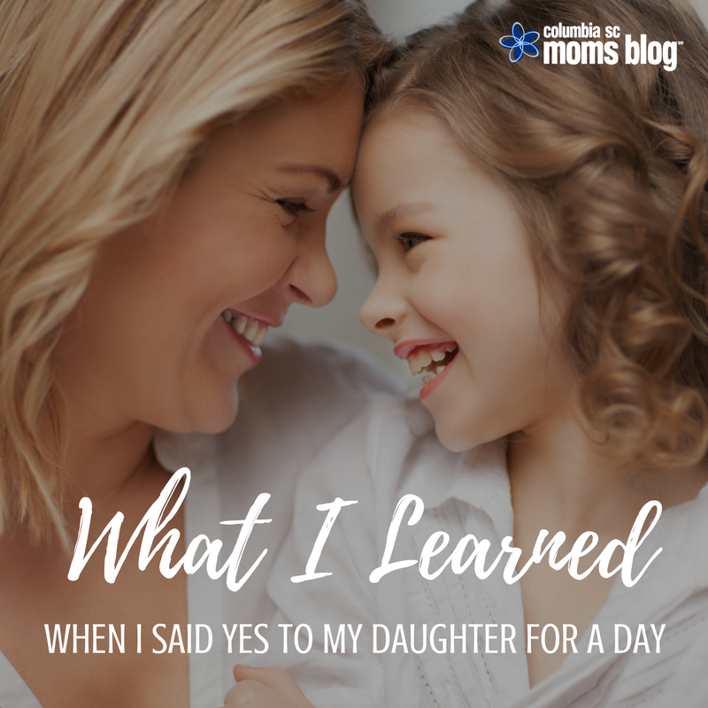 What I Learned When I Said Yes to My Daughter for a Day - Columbia SC Moms Blog